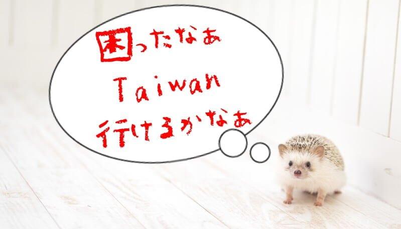 困ったなぁ、台湾いけるかなぁ